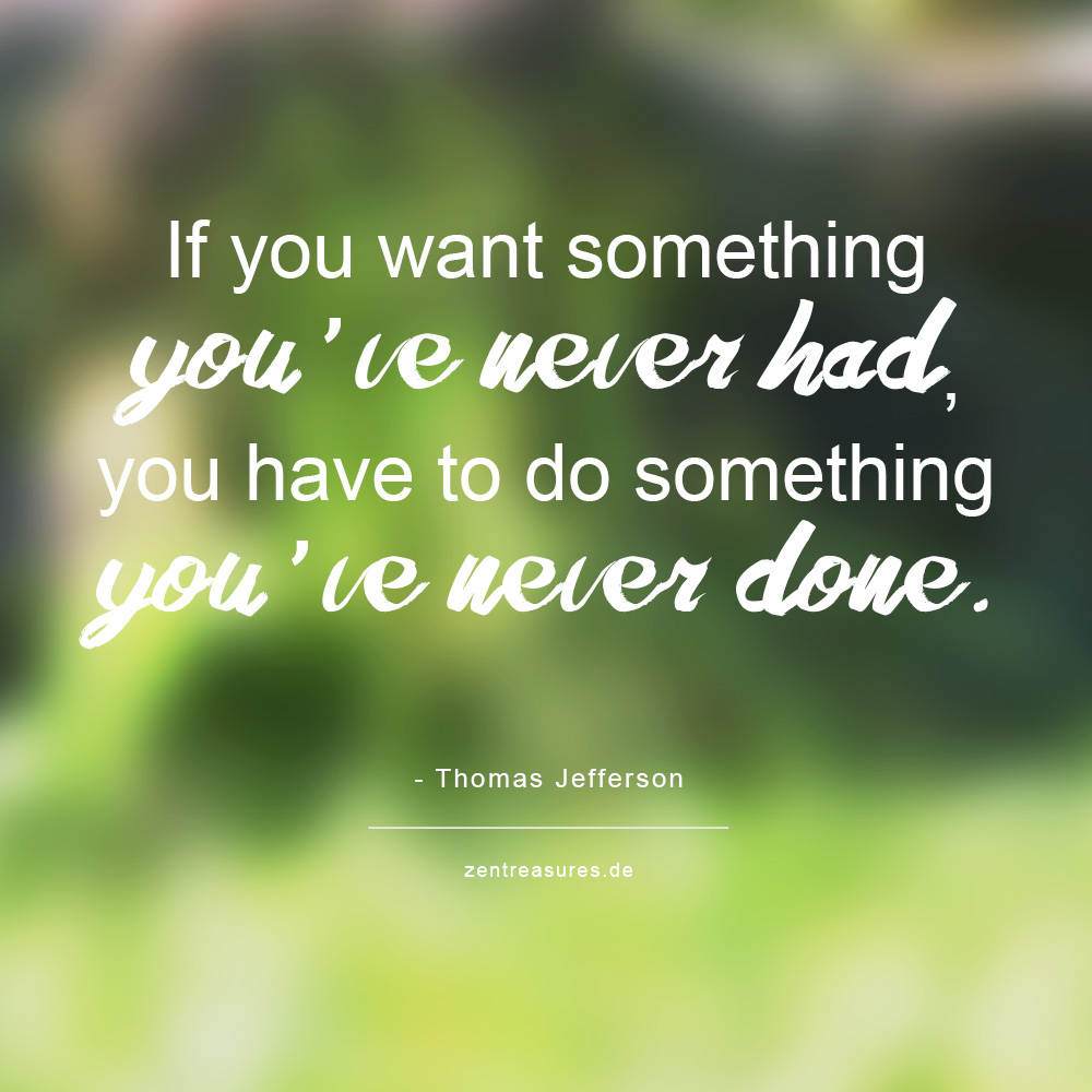 If you want something you've never had, you have to do something you've never done - Thomas Jefferson.