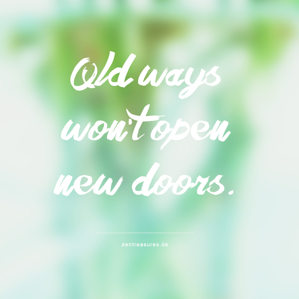 Old way won't open new doors. Quote auf ZENtreasures.de