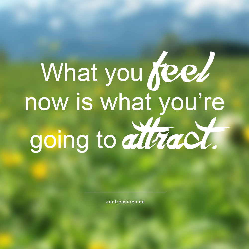 What you feel now is what you're going to attract.