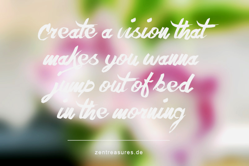 Create a vision that makes you wanna jump out of bed in the morning