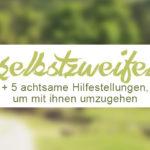 Mit Selbstzweifeln umgehen. 5 achtsame Hilfestellungen. // ZENtreasures.de Blogpost