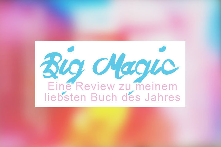 Buchreview: Big Magic von Elizabeth Gilbert