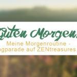 Guten Morgen! Meine Morgenroutine - Blogparade auf ZENtreasures.de. Mach mit!