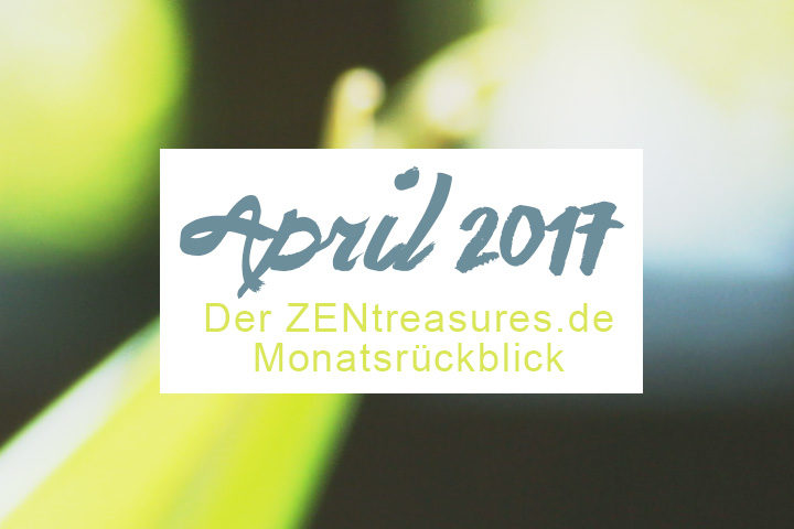 Monthly Recap: April 2017 - ZENtreasures.de Monatsrückblick