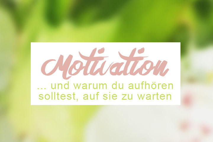 Warum du aufhören solltest, auf die Motivation zu warten - und wie du trotzdem deine Träume erfüllst. ZENtreasures.de