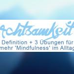 Achtsamkeit im Alltag integrieren - 3 einfache Übungen