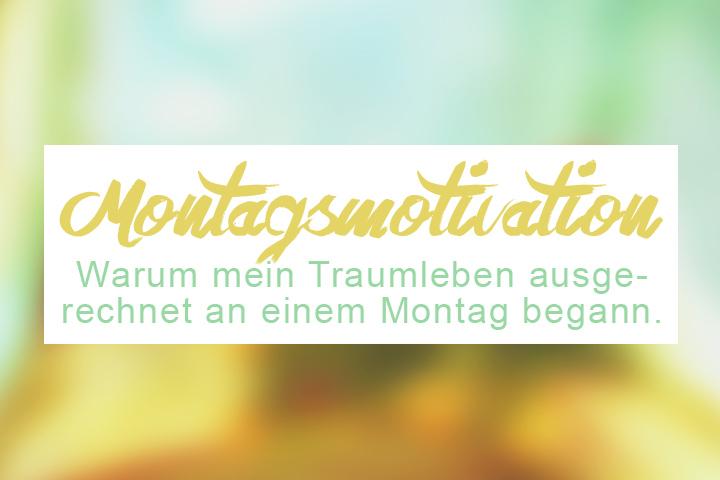 Montagsmotivation: Wie mein Traumleben an einem Montag begann