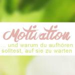 Warum du aufhören solltest auf Motivation zu warten