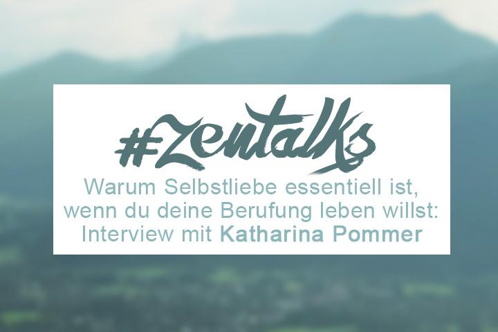 ZENtalks 3: Katharina Pommer – Warum Selbstliebe essentiell ist, wenn du deine Berufung leben willst